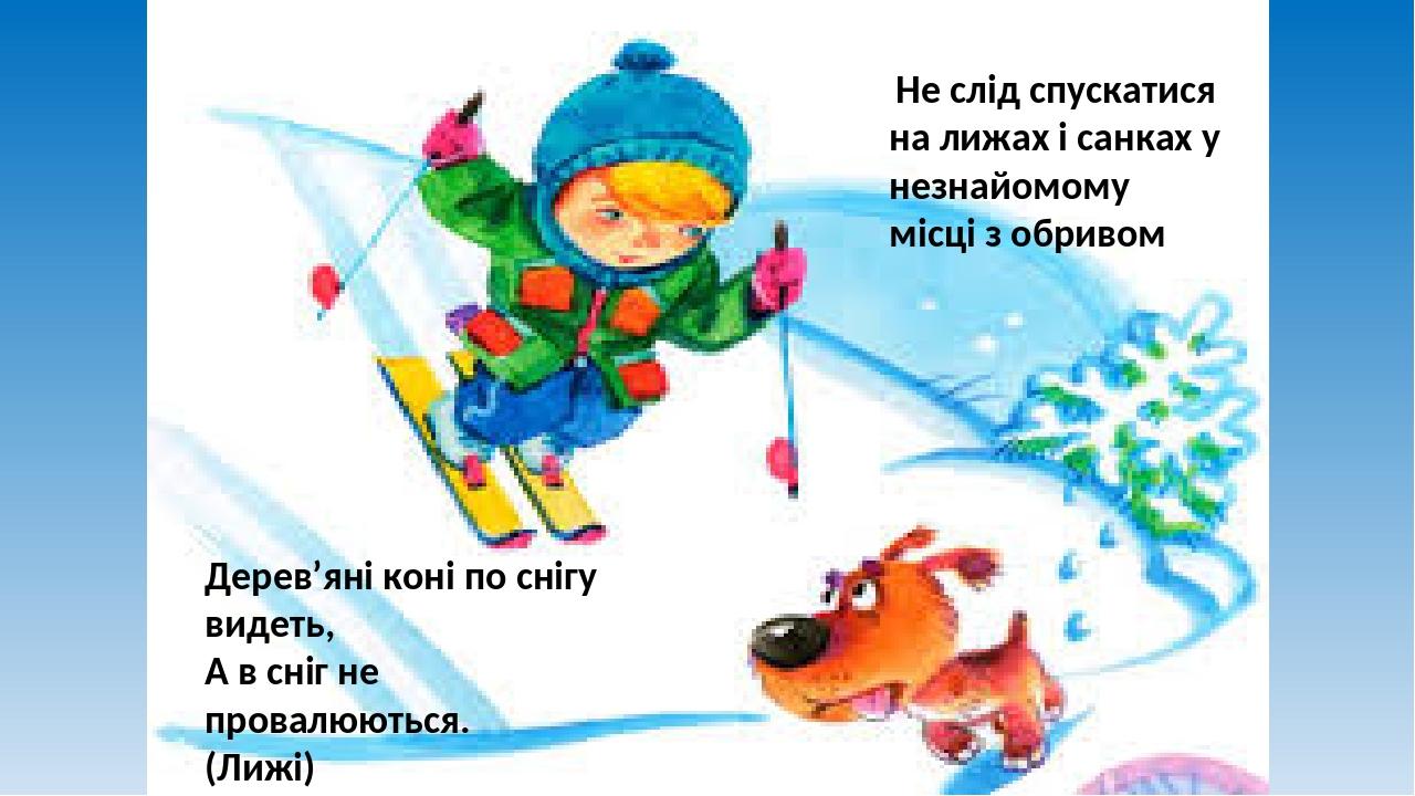 Не слід спускатися на лижах і санках у незнайомому місці з обривом Дерев'яні коні по снігу видеть, А в сніг не провалюються. (Лижі)