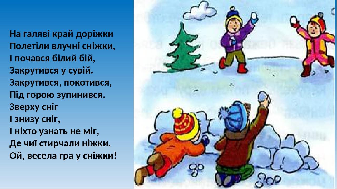 На галяві край доріжки Полетіли влучні сніжки, І почався білий бій, Закрутився у сувій. Закрутився, покотився, Під горою зупинився. Зверху сніг І з...