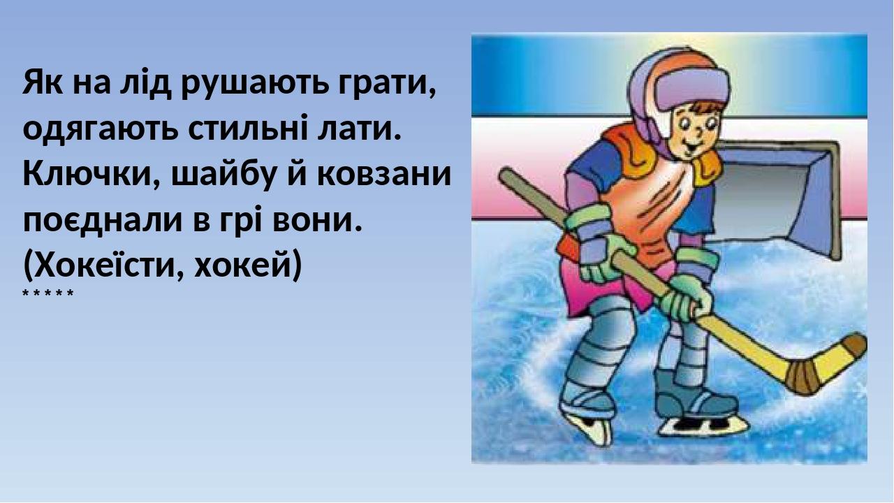 Як на лід рушають грати, одягають стильні лати. Ключки, шайбу й ковзани поєднали в грі вони. (Хокеїсти, хокей) * * * * *