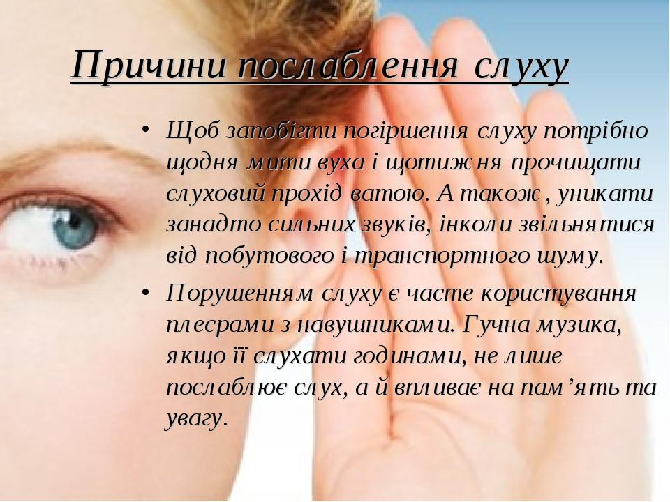 Щоб запобігти погіршення слуху потрібно щодня мити вуха і щотижня прочищати слуховий прохід ватою. А також, уникати занадто сильних звуків, інколи ...