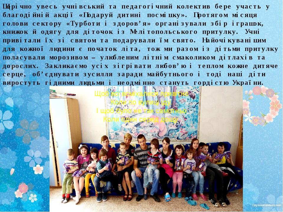 Щорічно увесь учнівський та педагогічний колектив бере участь у благодійній акції «Подаруй дитині посмішку». Протягом місяця голови сектору «Турбот...
