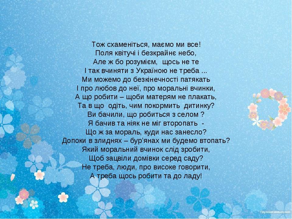 Тож схаменіться, маємо ми все! Поля квітучі і безкрайнє небо, Але ж бо розумієм, щось не те І так вчиняти з Україною не треба ... Ми можемо до безк...