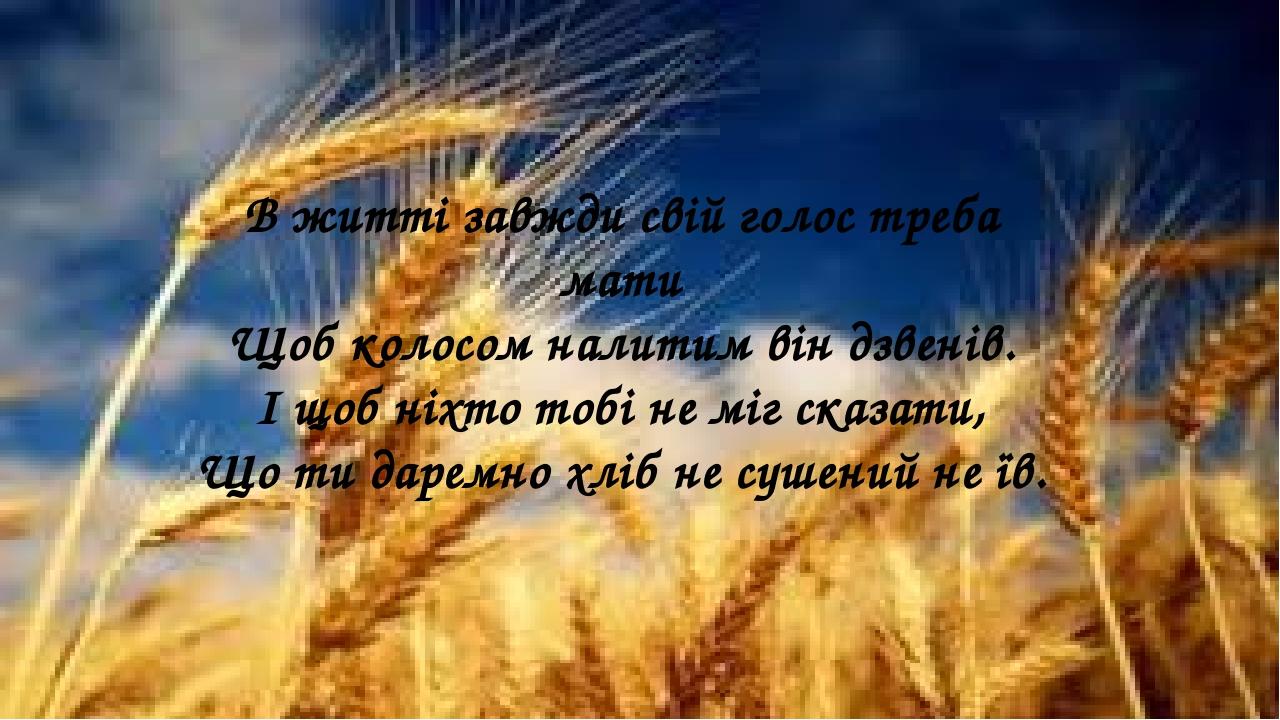 В житті завжди свій голос треба мати Щоб колосом налитим він дзвенів. І щоб ніхто тобі не міг сказати, Що ти даремно хліб не сушений не їв.