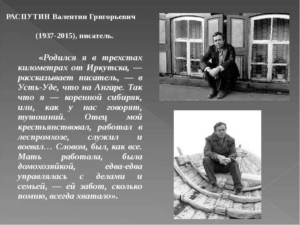 РАСПУТИН Валентин Григорьевич (1937-2015), писатель. «Родился я в трехстах километрах от Иркутска, — рассказывает писатель, — в Усть-Уде, что на Ан...