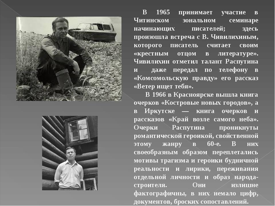 В 1965 принимает участие в Читинском зональном семинаре начинающих писателей; здесь произошла встреча с В. Чивилихиным, которого писатель считает с...