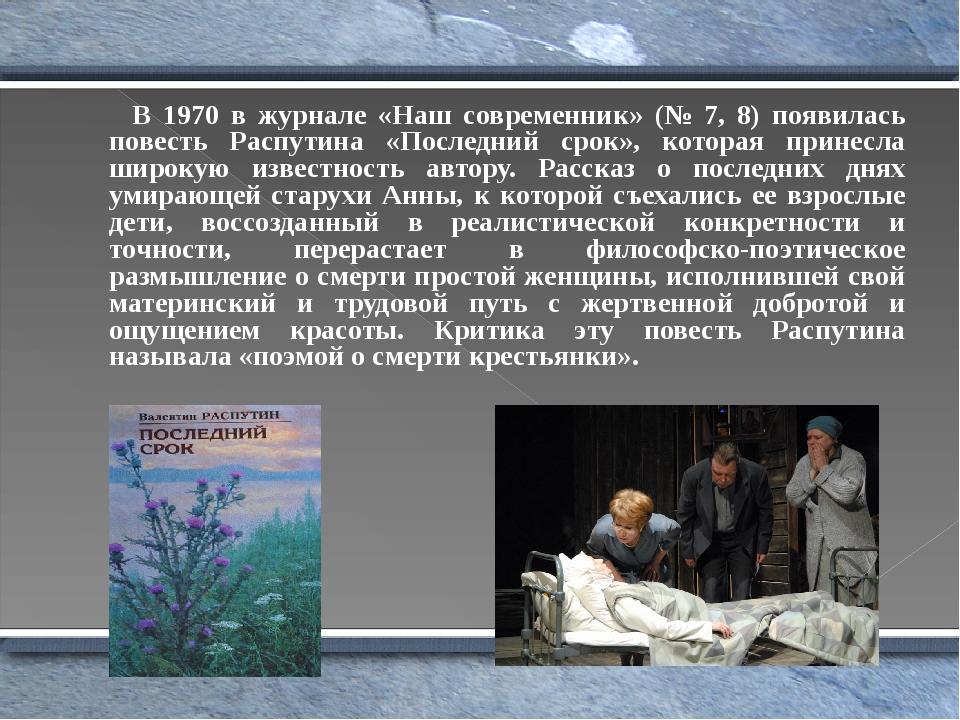 В 1970 в журнале «Наш современник» (№ 7, 8) появилась повесть Распутина «Последний срок», которая принесла широкую известность автору. Рассказ о по...