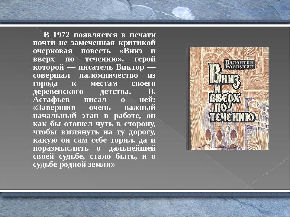 В 1972 появляется в печати почти не замеченная критикой очерковая повесть «Вниз и вверх по течению», герой которой — писатель Виктор — совершал пал...