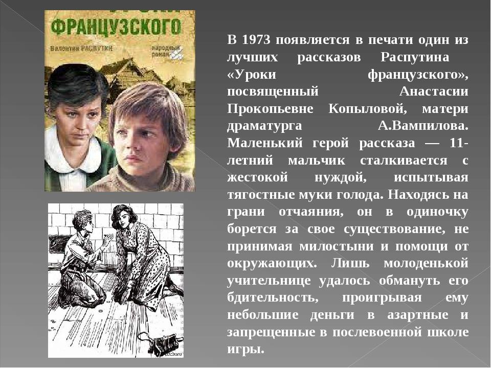 В 1973 появляется в печати один из лучших рассказов Распутина «Уроки французского», посвященный Анастасии Прокопьевне Копыловой, матери драматурга ...