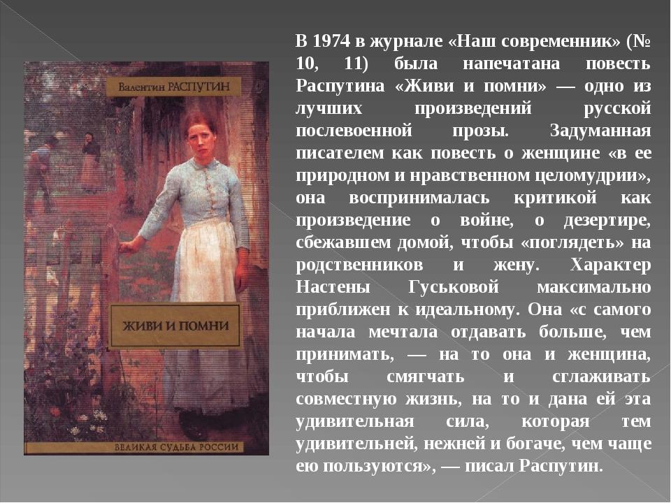 В 1974 в журнале «Наш современник» (№ 10, 11) была напечатана повесть Распутина «Живи и помни» — одно из лучших произведений русской послевоенной п...
