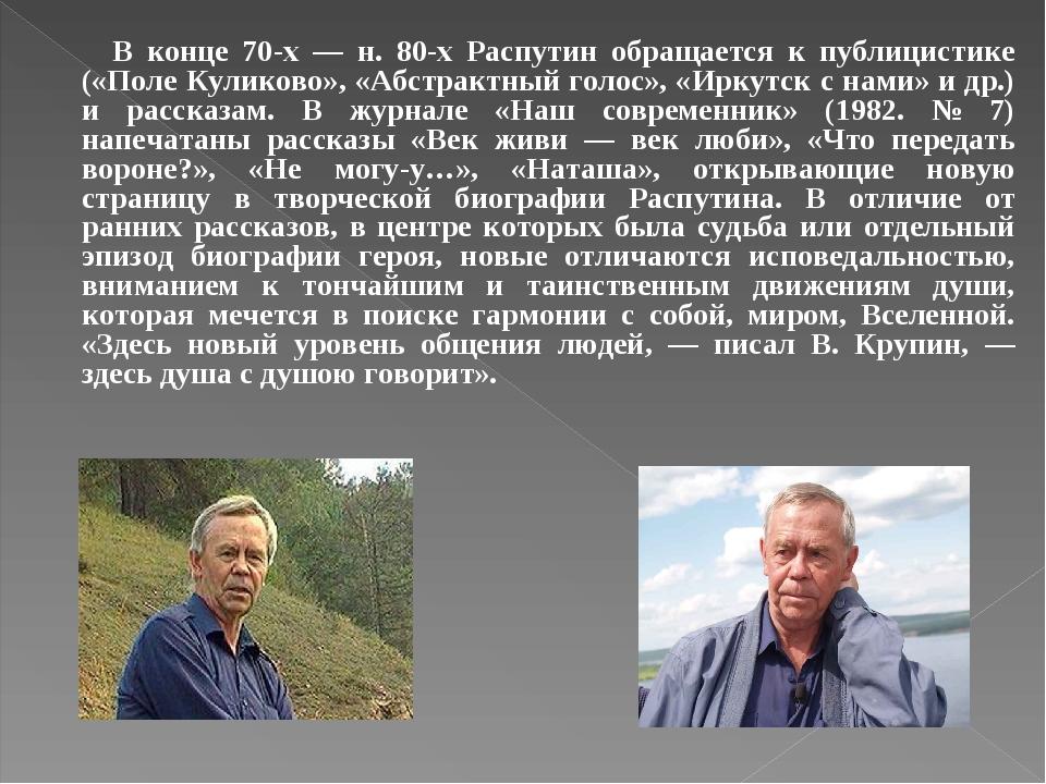В конце 70-х — н. 80-х Распутин обращается к публицистике («Поле Куликово», «Абстрактный голос», «Иркутск с нами» и др.) и рассказам. В журнале «На...