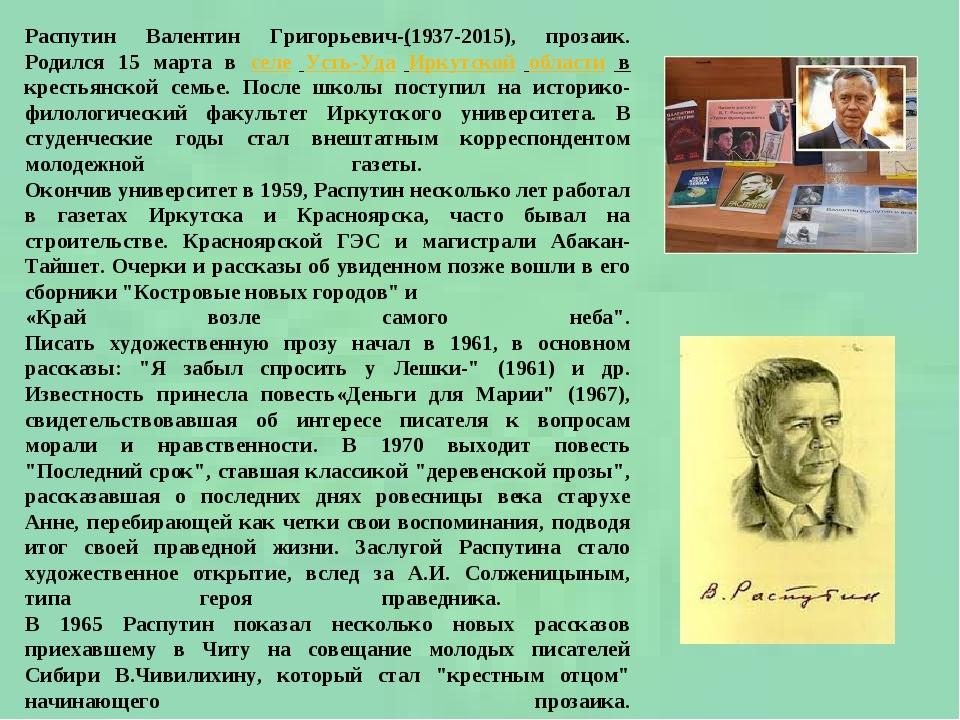 Распутин Валентин Григорьевич-(1937-2015), прозаик. Родился 15 марта в селе Усть-Уда Иркутской области в крестьянской семье. После школы поступил н...