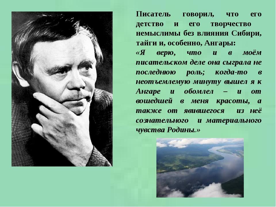 Писатель говорил, что его детство и его творчество немыслимы без влияния Сибири, тайги и, особенно, Ангары: «Я верю, что и в моём писательском деле...