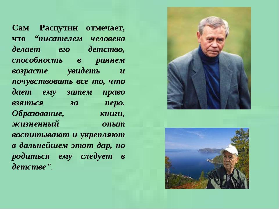 """Сам Распутин отмечает, что """"писателем человека делает его детство, способность в раннем возрасте увидеть и почувствовать все то, что дает ему зате..."""