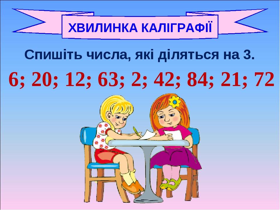 Спишіть числа, які діляться на 3. 6; 20; 12; 63; 2; 42; 84; 21; 72 ХВИЛИНКА КАЛІГРАФІЇ