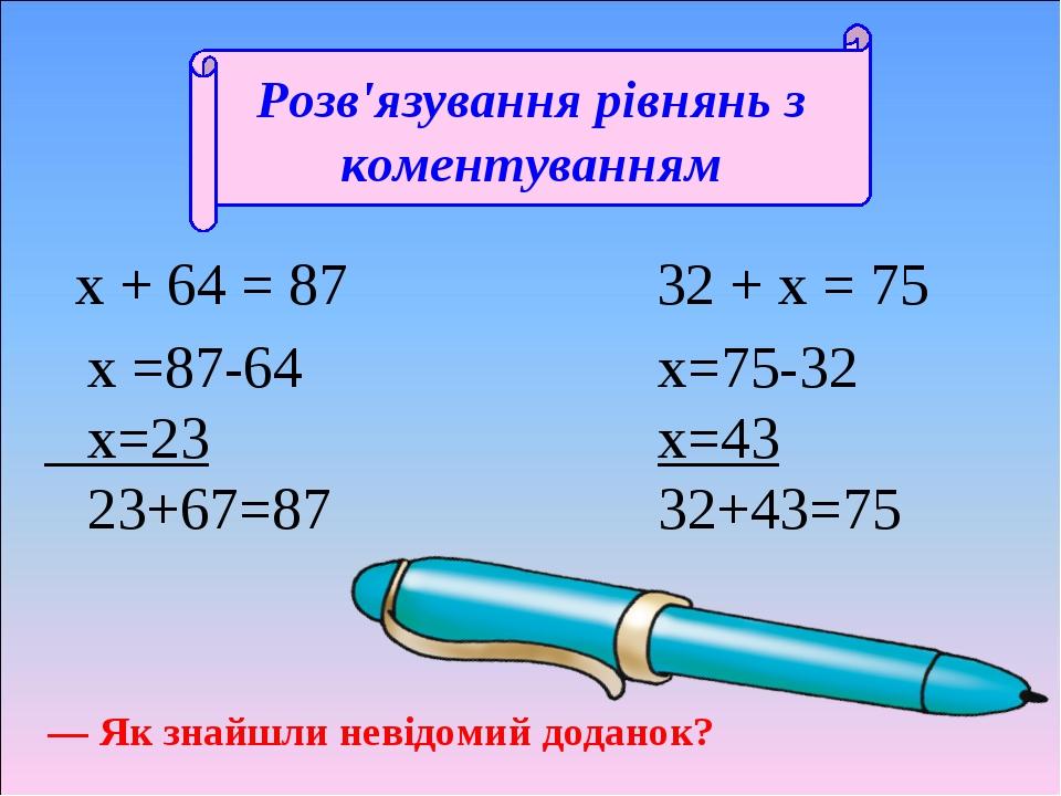 Розв'язування рівнянь з коментуванням х + 64 = 87 32 + х = 75 х =87-64 х=23 23+67=87 х=75-32 х=43 32+43=75 — Як знайшли невідомий доданок?