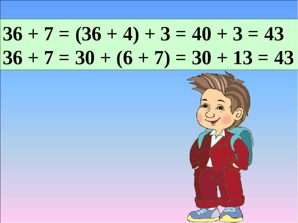 36 + 7 = (36 + 4) + 3 = 40 + 3 = 43 36 + 7 = 30 + (6 + 7) = 30 + 13 = 43
