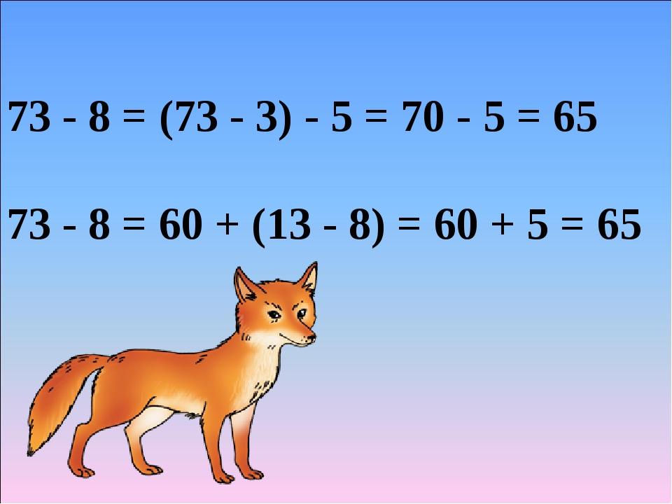 73 - 8 = (73 - 3) - 5 = 70 - 5 = 65 73 - 8 = 60 + (13 - 8) = 60 + 5 = 65