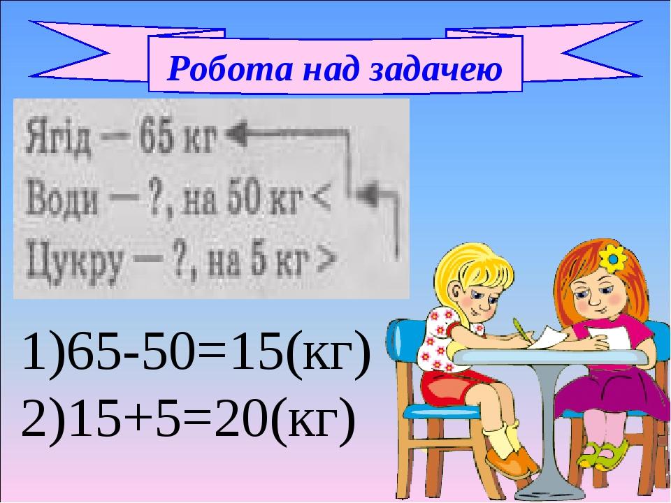 Робота над задачею 1)65-50=15(кг) 2)15+5=20(кг)