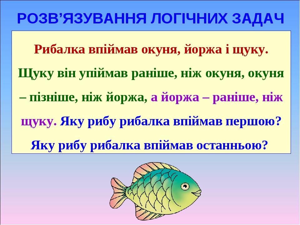 РОЗВ'ЯЗУВАННЯ ЛОГІЧНИХ ЗАДАЧ Рибалка впіймав окуня, йоржа і щуку. Щуку він упіймав раніше, ніж окуня, окуня – пізніше, ніж йоржа, а йоржа – раніше,...