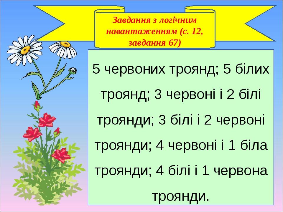 Завдання з логічним навантаженням (с. 12, завдання 67) 5 червоних троянд; 5 білих троянд; 3 червоні і 2 білі троянди; 3 білі і 2 червоні троянди; 4...
