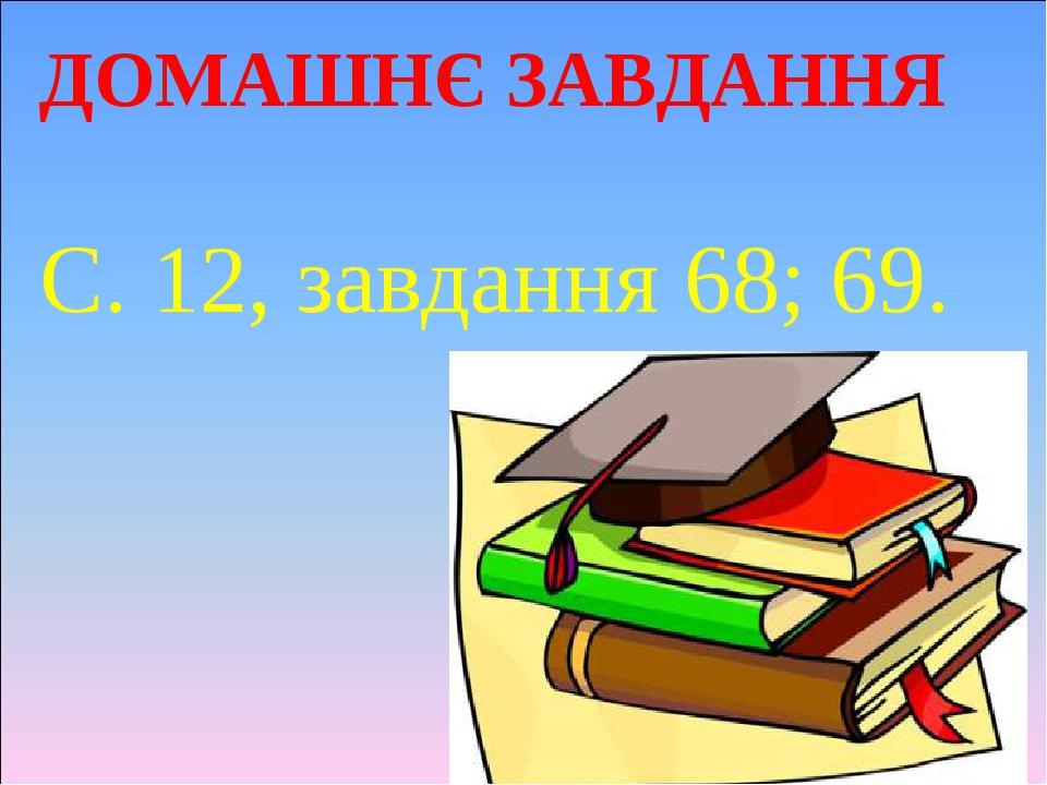 ДОМАШНЄ ЗАВДАННЯ С. 12, завдання 68; 69.