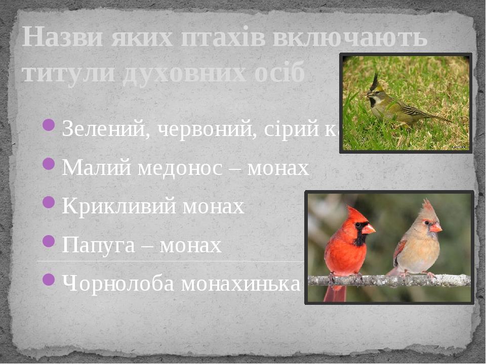 Назви яких птахів включають титули духовних осіб Зелений, червоний, сірий кардинали Малий медонос – монах Крикливий монах Папуга – монах Чорнолоба ...