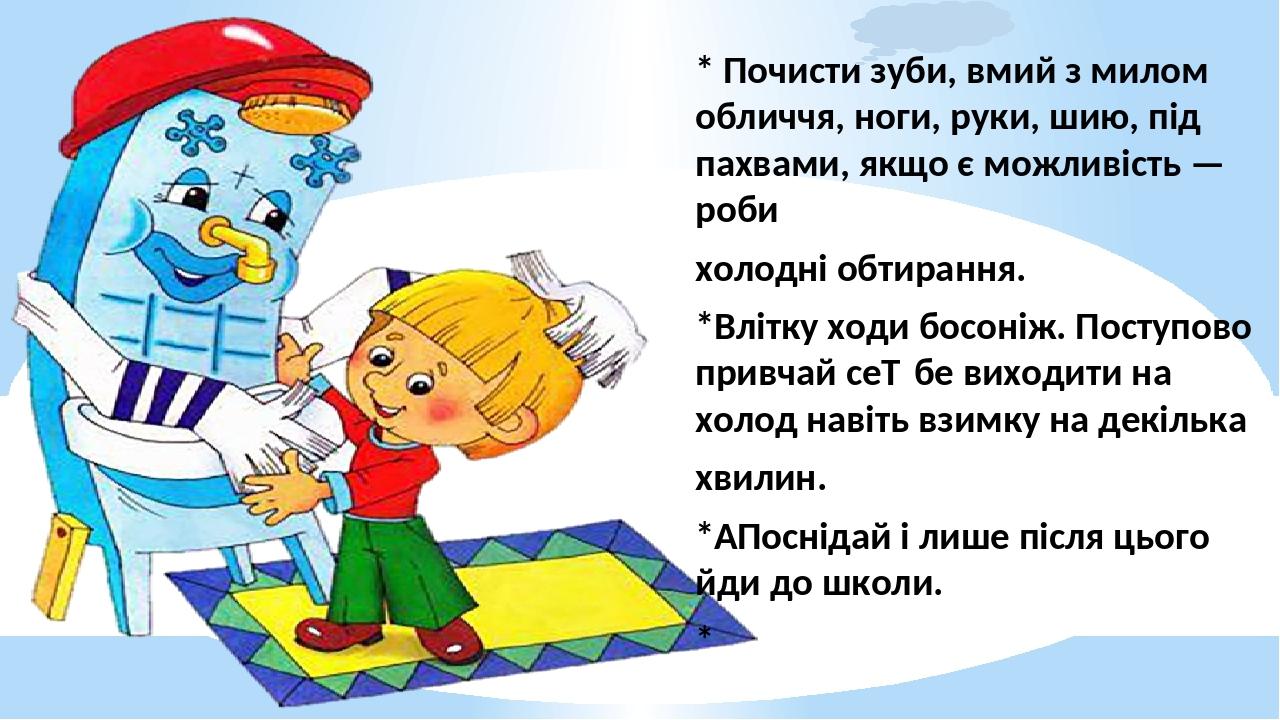 * Почисти зуби, вмий з милом обличчя, ноги, руки, шию, під пахвами, якщо є можливість — роби холодні обтирання. *Влітку ходи босоніж. Поступово при...