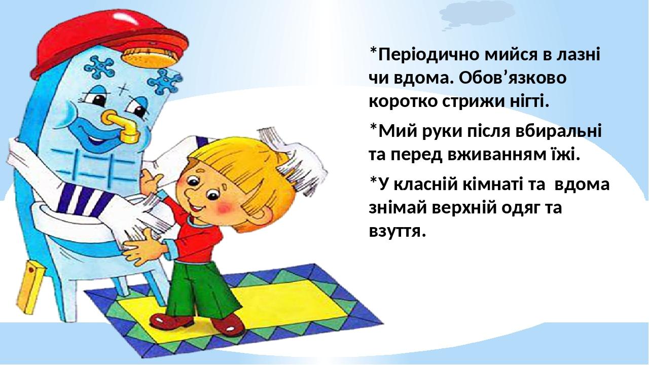 *Періодично мийся в лазні чи вдома. Обов'язково коротко стрижи нігті. *Мий руки після вбиральні та перед вживанням їжі. *У класній кімнаті та вдома...