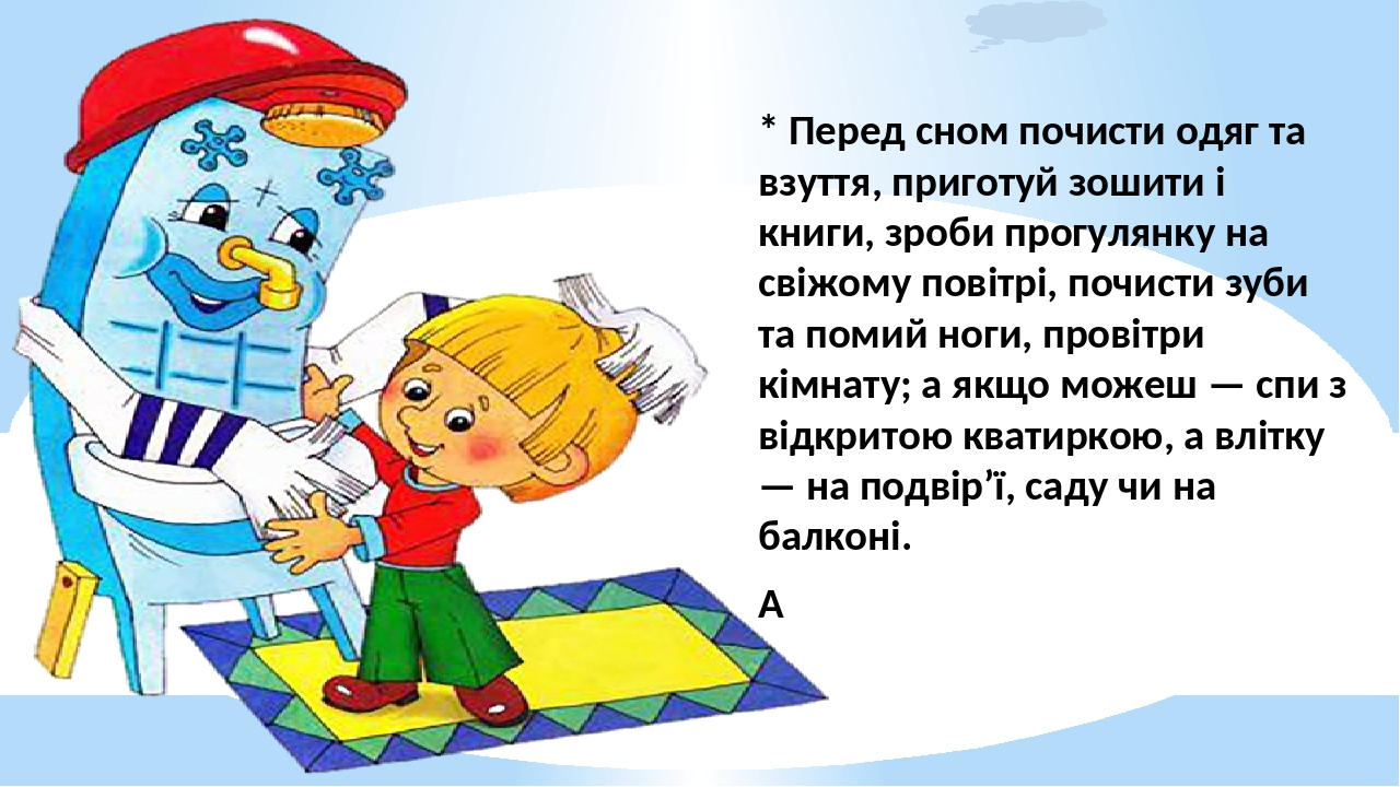* Перед сном почисти одяг та взуття, приготуй зошити і книги, зроби прогулянку на свіжому повітрі, почисти зуби та помий ноги, провітри кімнату; а ...