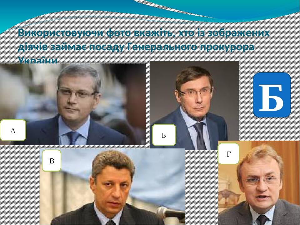 Використовуючи фото вкажіть, хто із зображених діячів займає посаду Генерального прокурора України А Б В Г Б