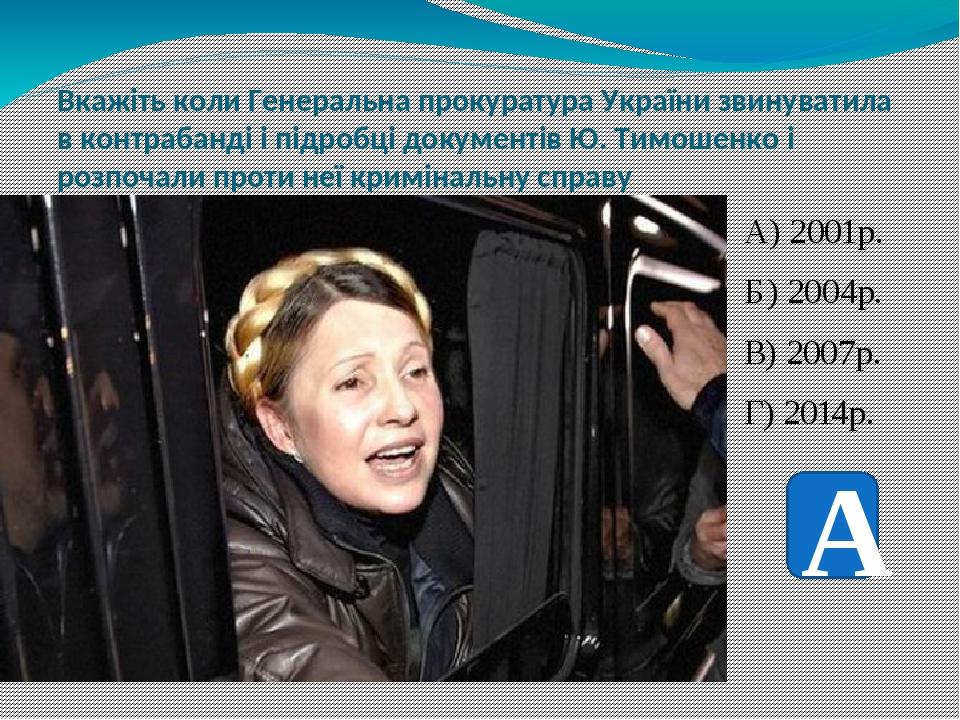 Вкажіть коли Генеральна прокуратура України звинуватила в контрабанді і підробці документів Ю. Тимошенко і розпочали проти неї кримінальну справу А...