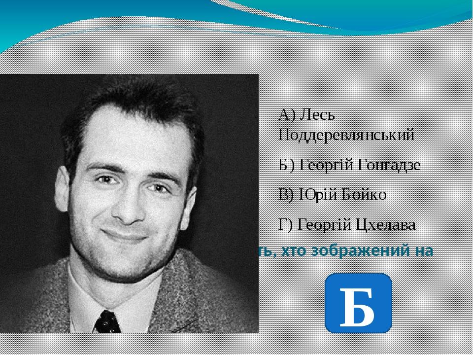 Використовуючи фото вкажіть, хто зображений на ньому А) Лесь Поддеревлянський Б) Георгій Гонгадзе В) Юрій Бойко Г) Георгій Цхелава Б