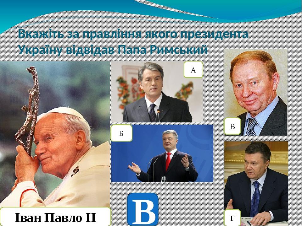 Вкажіть за правління якого президента Україну відвідав Папа Римський Іван Павло ІІ А Б В Г В