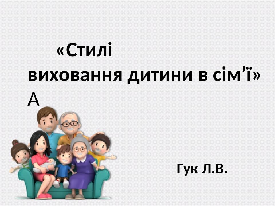 «Стилі виховання дитини в сім'ї»  Гук Л.В.