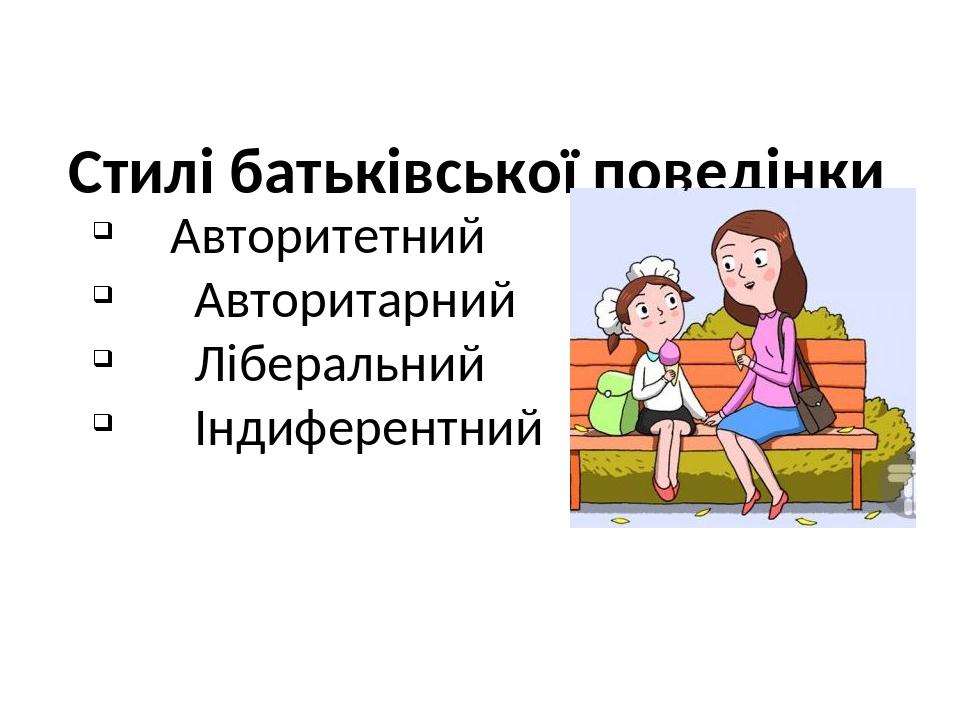 Стилі батьківської поведінки Авторитетний Авторитарний Ліберальний Індиферентний