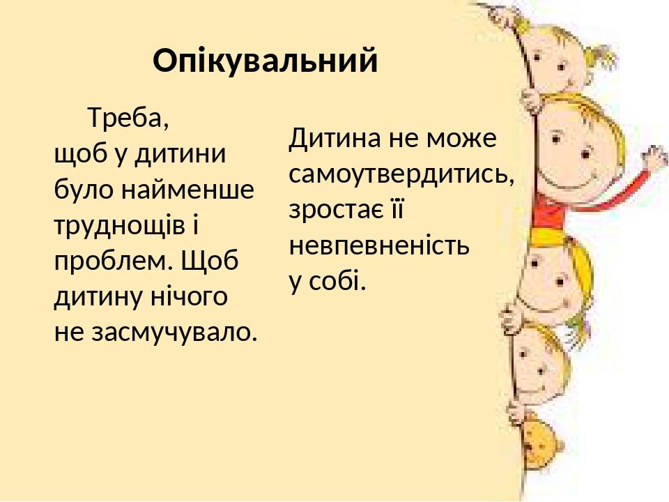 Треба, щоб у дитини було найменше труднощів і проблем. Щоб дитину нічого не засмучувало. Дитина не може самоутвердитись, зростає її невпевненість у...