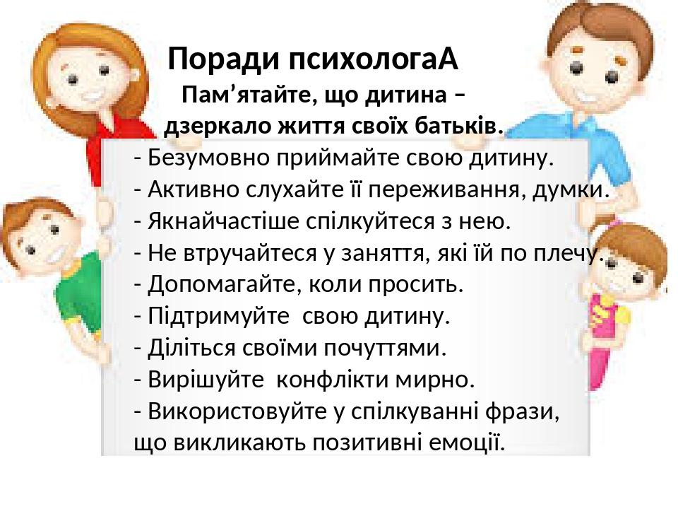 Поради психолога Пам'ятайте, що дитина – дзеркало життя своїх батьків. - Безумовно приймайте свою дитину. - Активно слухайте її переживання, думки...
