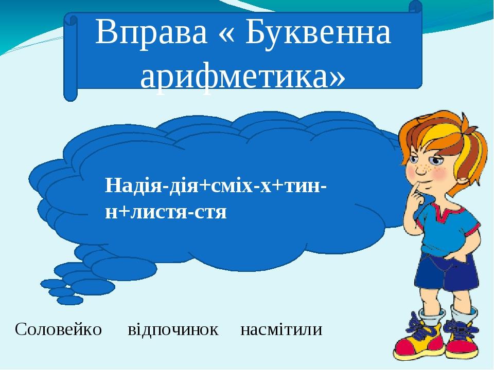 Вправа « Буквенна арифметика» Соловейко Сода-да+лось-сь+весна-сна+йод-од+коза-за Відро-ро+пора-ра+чинка-ка+око-о відпочинок Надія-дія+сміх-х+тин-н+...