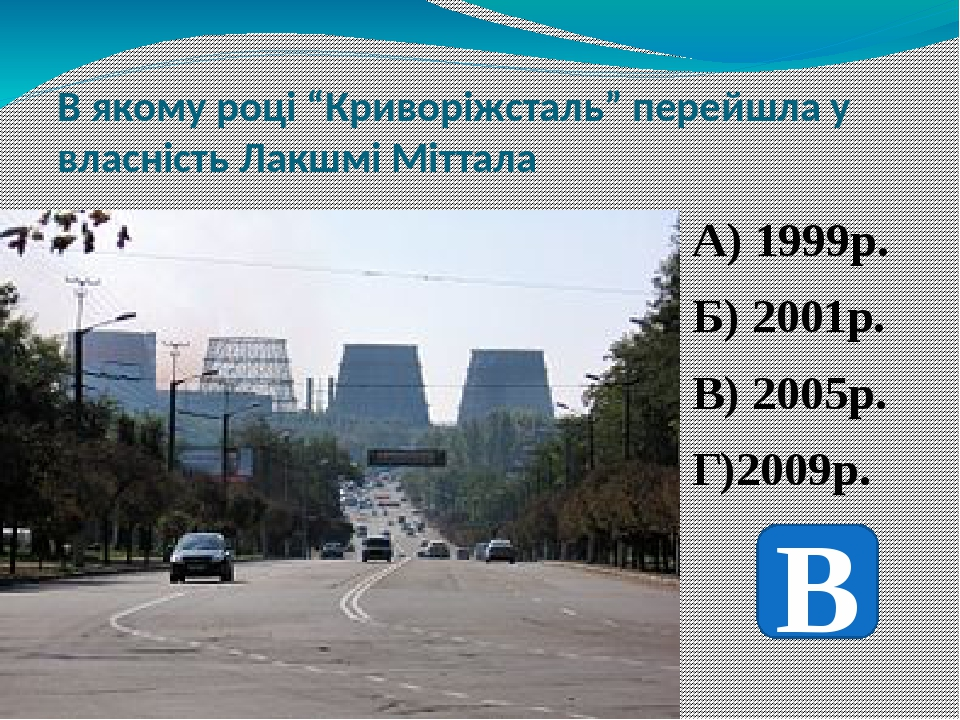 """В якому році """"Криворіжсталь"""" перейшла у власність Лакшмі Міттала А) 1999р. Б) 2001р. В) 2005р. Г)2009р. В"""