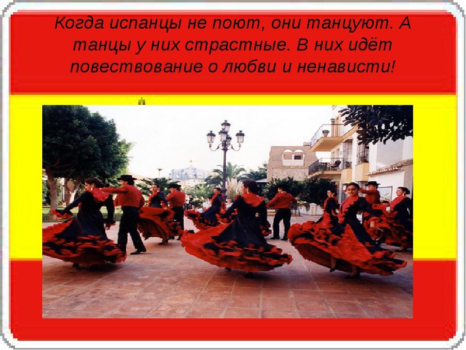 Когда испанцы не поют, они танцуют. А танцы у них страстные. В них идёт повествование о любви и ненависти!