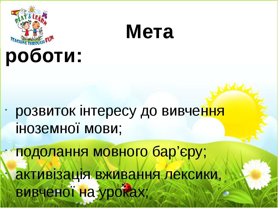Мета роботи: розвиток інтересу до вивчення іноземної мови; подолання мовного бар'єру; активізація вживання лексики, вивченої на уроках; збагачення ...