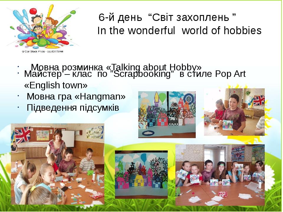 "6-й день ""Світ захоплень "" In the wonderful world of hobbies Мовна розминка «Talking about Hobby» Майстер – клаc по ""Scrapbooking"" в стиле Pop Art ..."