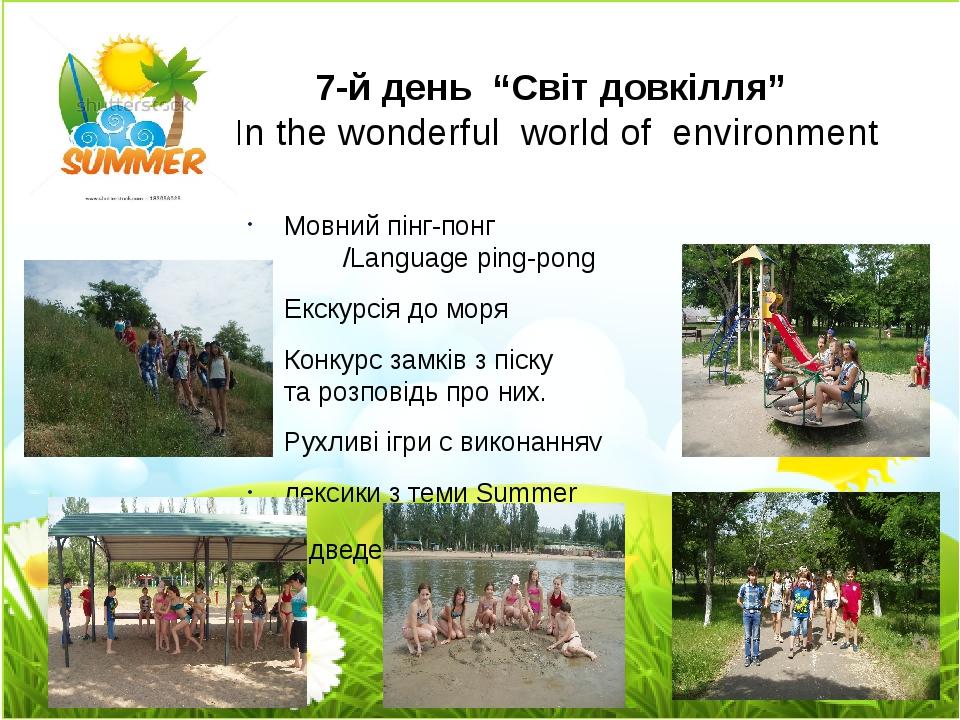 """7-й день """"Світ довкілля"""" In the wonderful world of environment Мовний пінг-понг /Language ping-pong Екскурсія до моря Конкурс замків з піску та роз..."""