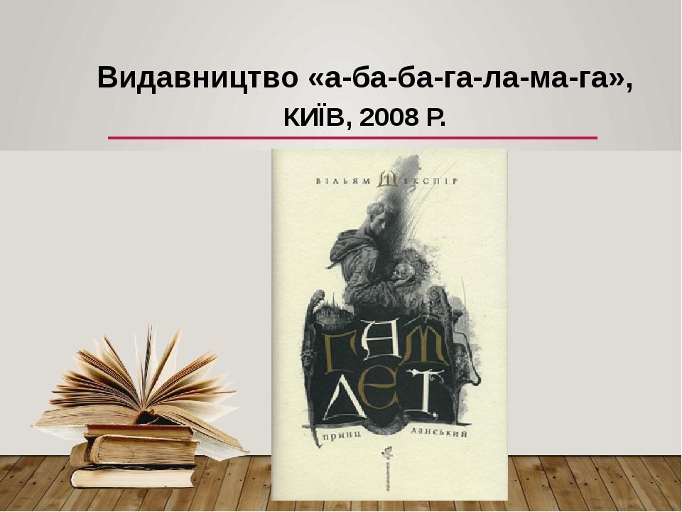 Видавництво «а-ба-ба-га-ла-ма-га», КИЇВ, 2008 Р.