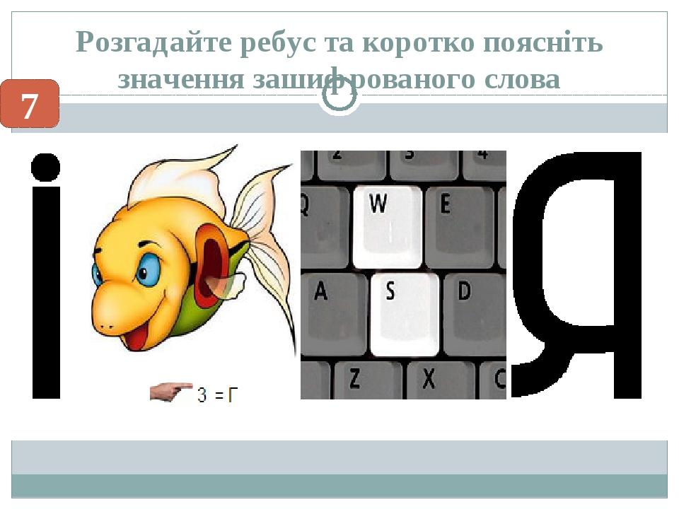 Розгадайте ребус та коротко поясніть значення зашифрованого слова 7