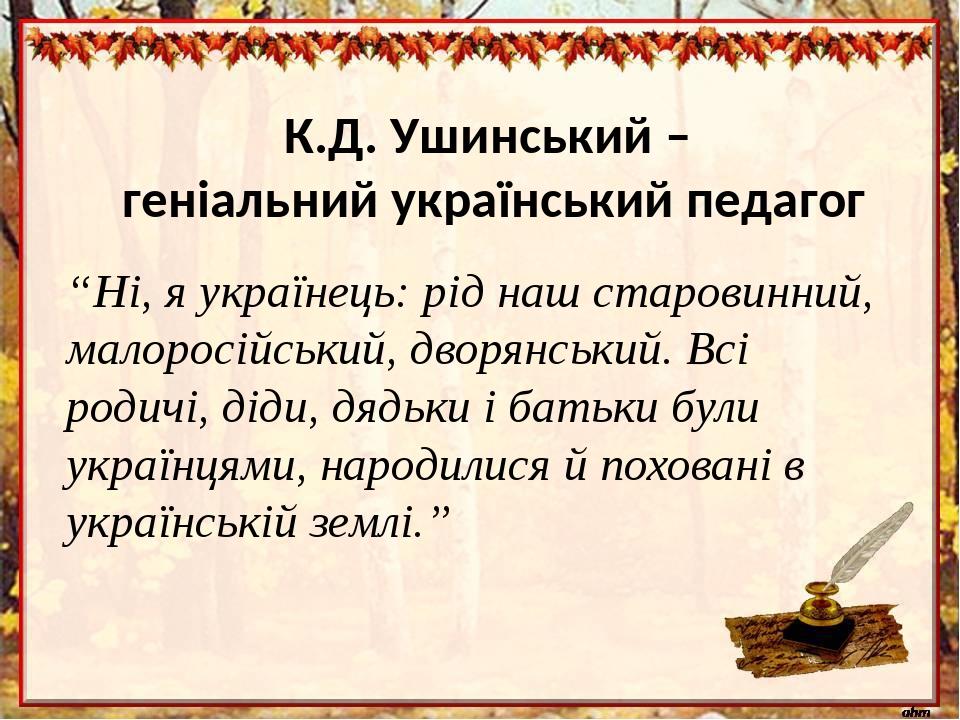 """К.Д. Ушинський – геніальний український педагог """"Ні, я українець: рід наш старовинний, малоросійський, дворянський. Всі родичі, діди, дядьки і бать..."""