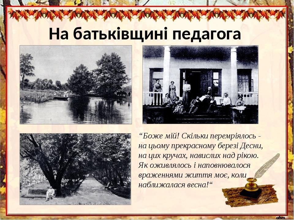 """На батьківщині педагога """"Боже мій! Скільки перемріялось- на цьому прекрасному березі Десни, на цих кручах, навислих над рікою. Як оживлялось і нап..."""