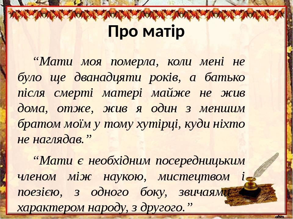 """Про матір """"Мати моя померла, коли мені не було ще дванадцяти років, а батько після смерті матері майже не жив дома, отже, жив я один з меншим брато..."""