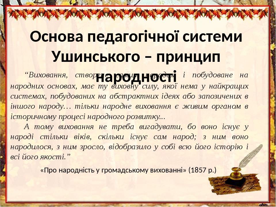 """Основа педагогічної системи Ушинського – принцип народності """"Виховання, створене самим народом і побудоване на народних основах, має ту виховну сил..."""