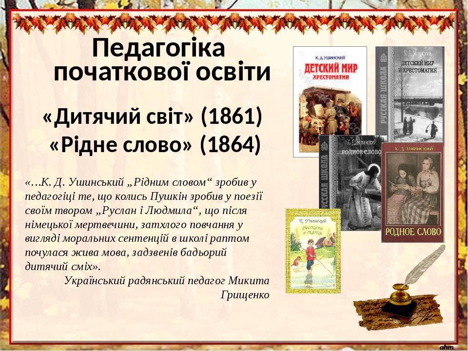"""Педагогіка початкової освіти «…К.Д.Ушинський """"Рідним словом"""" зробив у педагогіці те, що колись Пушкін зробив у поезії своїм твором """"Руслан і Людм..."""